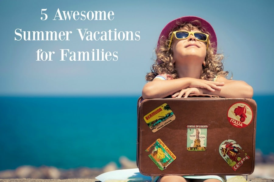 5 Awesome Family Summer Vacation Ideas